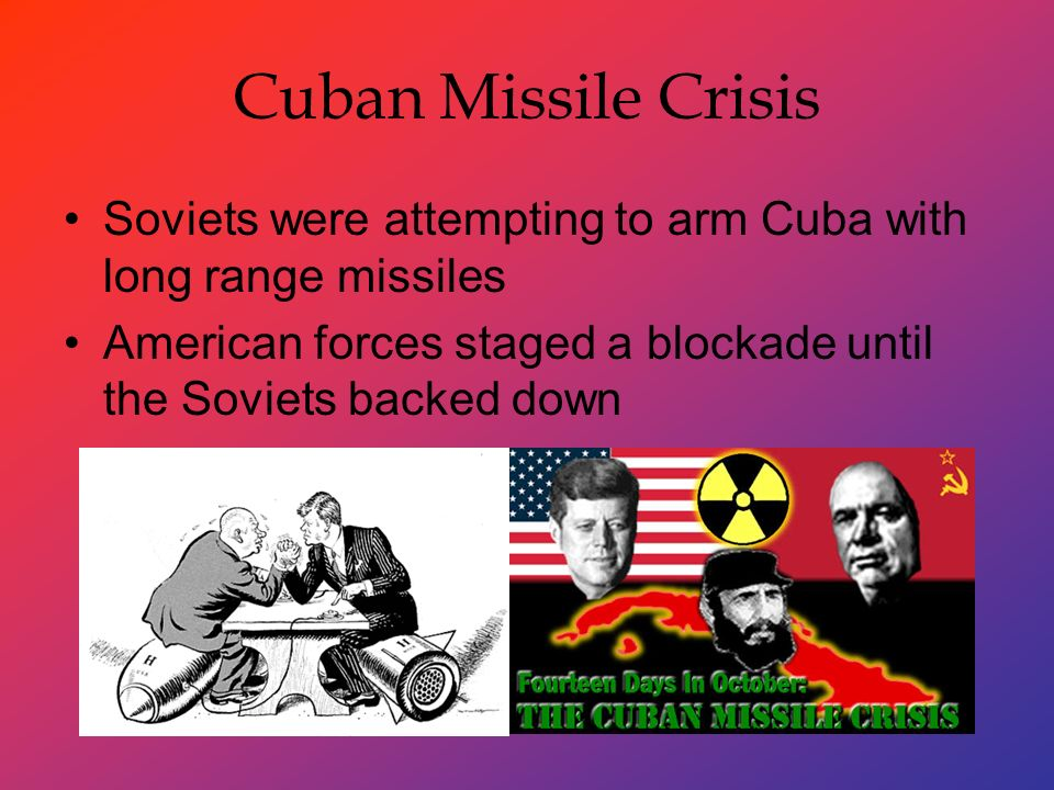 Cuban Missile Crisis Soviets were attempting to arm Cuba with long range missiles American forces staged a blockade until the Soviets backed down