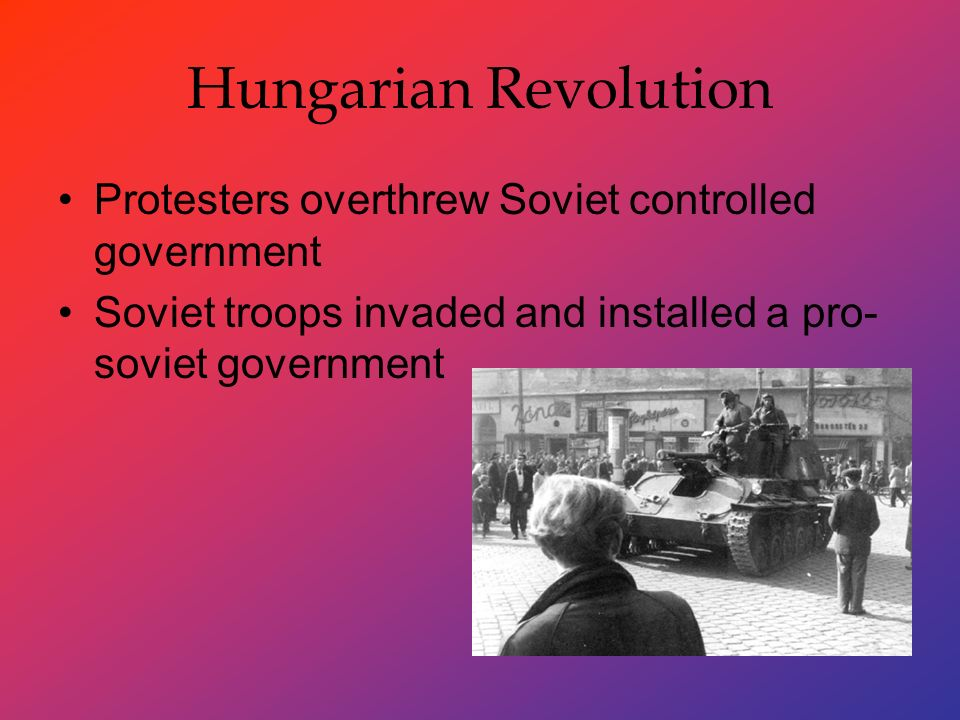 Hungarian Revolution Protesters overthrew Soviet controlled government Soviet troops invaded and installed a pro- soviet government