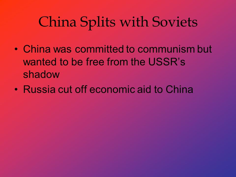 China Splits with Soviets China was committed to communism but wanted to be free from the USSR's shadow Russia cut off economic aid to China