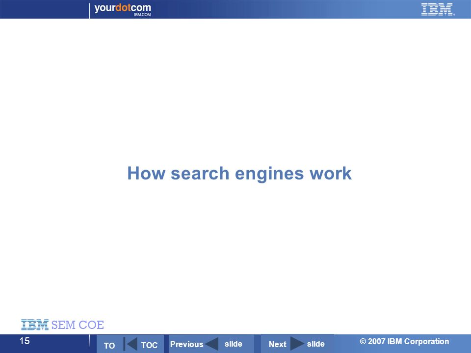 © 2007 IBM Corporation SEM COE 15 How search engines work Next slide Previous slide TO TOC