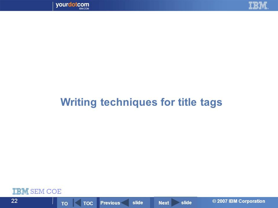 © 2007 IBM Corporation SEM COE 22 Writing techniques for title tags Next slide Previous slide TO TOC