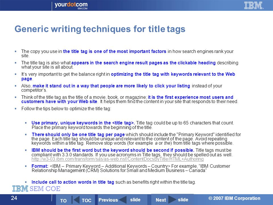 © 2007 IBM Corporation SEM COE 24 Generic writing techniques for title tags  The copy you use in the title tag is one of the most important factors in how search engines rank your site.