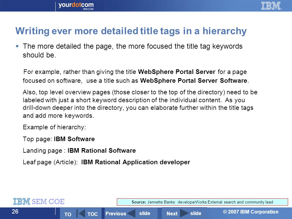 © 2007 IBM Corporation SEM COE 26 Writing ever more detailed title tags in a hierarchy  The more detailed the page, the more focused the title tag keywords should be.