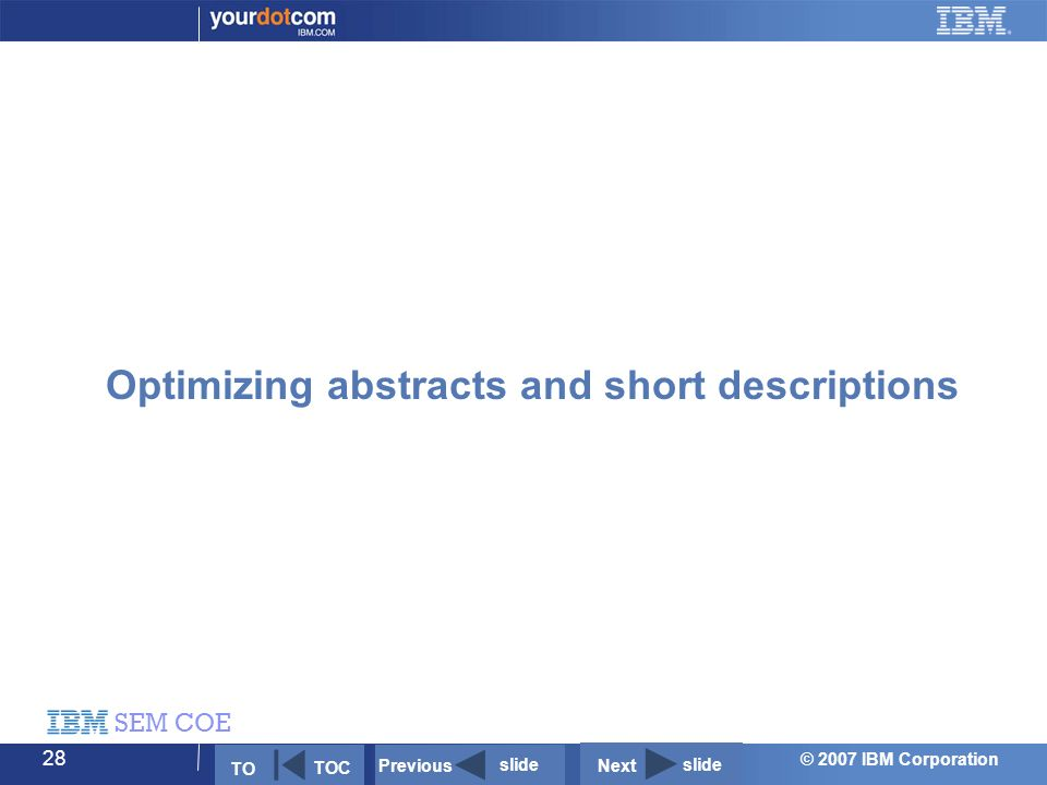 © 2007 IBM Corporation SEM COE 28 Optimizing abstracts and short descriptions Next slide Previous slide TO TOC