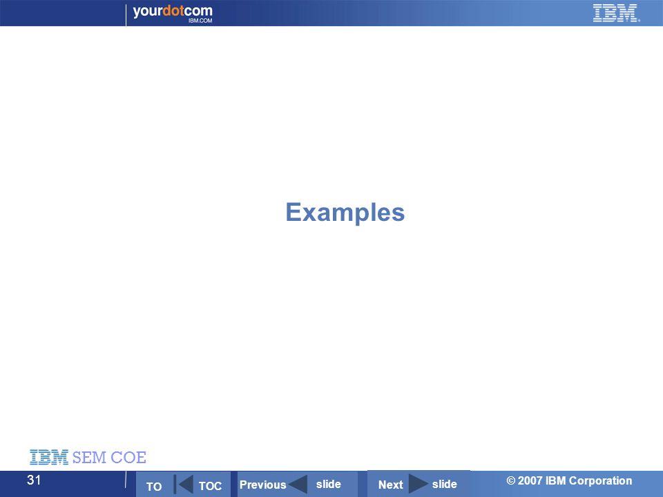 © 2007 IBM Corporation SEM COE 31 Examples Next slide Previous slide TO TOC