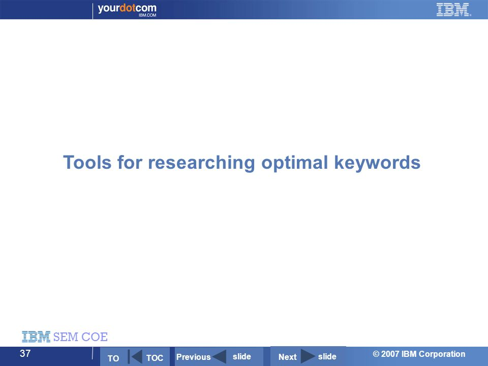 © 2007 IBM Corporation SEM COE 37 Tools for researching optimal keywords Next slide Previous slide TO TOC