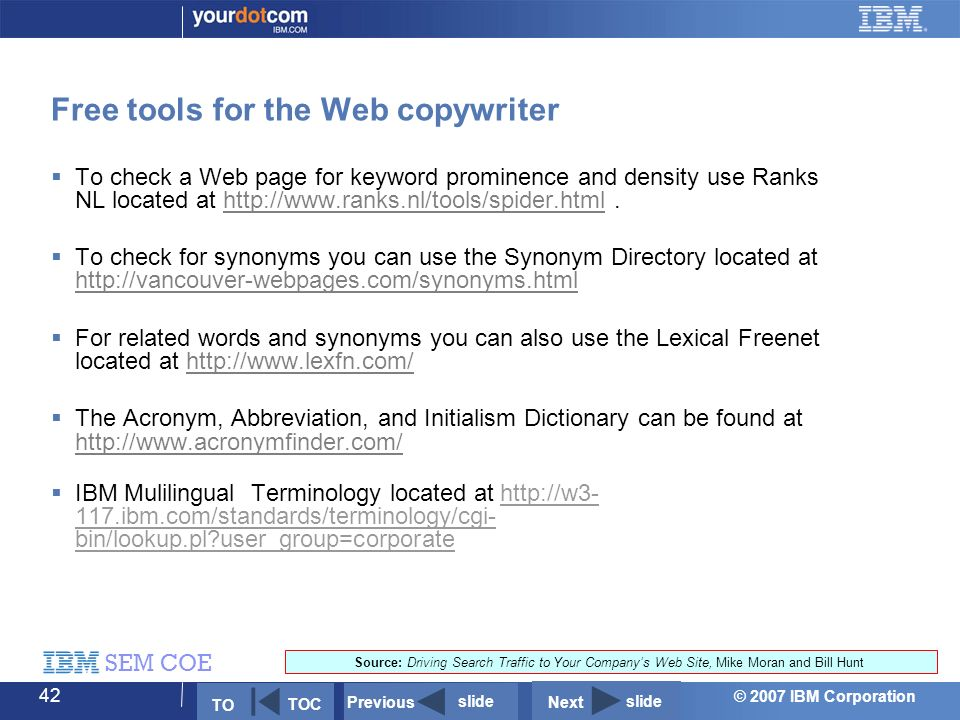 © 2007 IBM Corporation SEM COE 42 Free tools for the Web copywriter  To check a Web page for keyword prominence and density use Ranks NL located at http://www.ranks.nl/tools/spider.html.http://www.ranks.nl/tools/spider.html  To check for synonyms you can use the Synonym Directory located at http://vancouver-webpages.com/synonyms.html http://vancouver-webpages.com/synonyms.html  For related words and synonyms you can also use the Lexical Freenet located at http://www.lexfn.com/http://www.lexfn.com/  The Acronym, Abbreviation, and Initialism Dictionary can be found at http://www.acronymfinder.com/ http://www.acronymfinder.com/  IBM Mulilingual Terminology located at http://w3- 117.ibm.com/standards/terminology/cgi- bin/lookup.pl user_group=corporate Source: Driving Search Traffic to Your Company's Web Site, Mike Moran and Bill Hunt Next slide Previous slide TO TOC