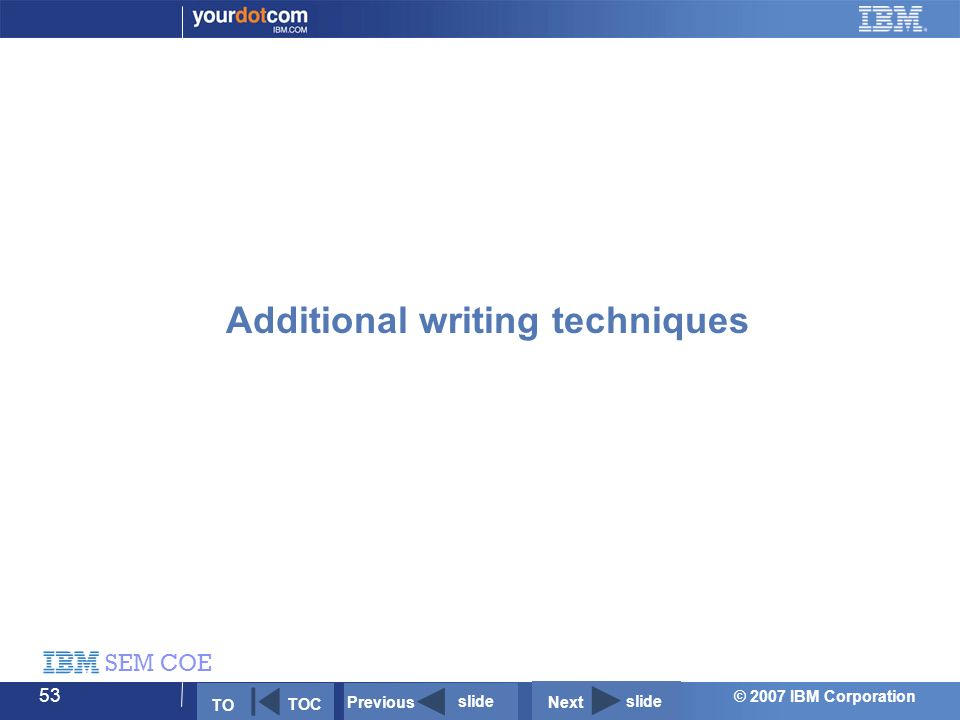 © 2007 IBM Corporation SEM COE 53 Additional writing techniques Next slide Previous slide TO TOC