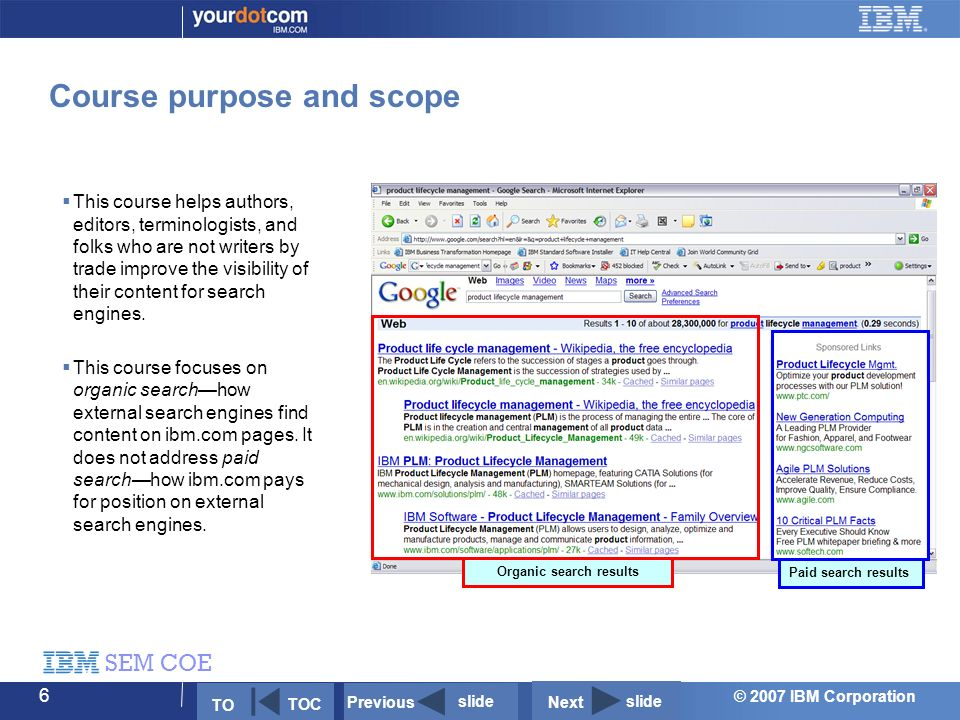 © 2007 IBM Corporation SEM COE 6 Course purpose and scope  This course helps authors, editors, terminologists, and folks who are not writers by trade improve the visibility of their content for search engines.