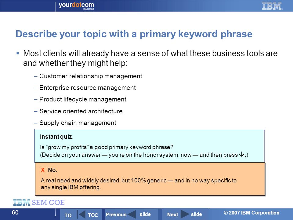 © 2007 IBM Corporation SEM COE 60 Describe your topic with a primary keyword phrase Instant quiz: Is grow my profits a good primary keyword phrase.