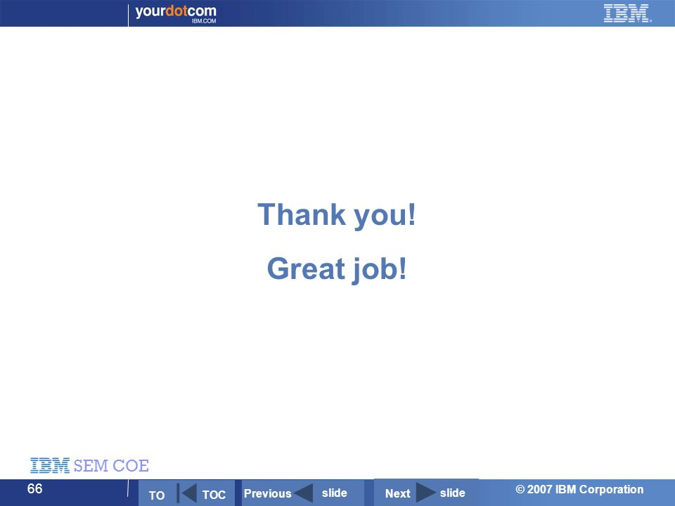 © 2007 IBM Corporation SEM COE 66 Thank you! Great job! Next slide Previous slide TO TOC