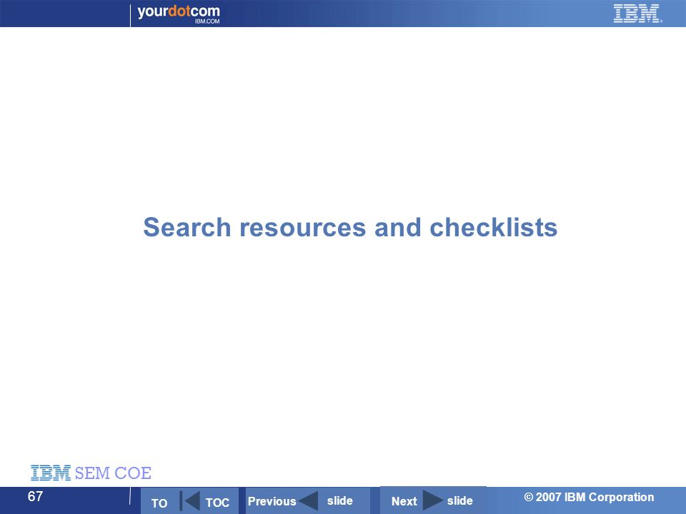 © 2007 IBM Corporation SEM COE 67 Search resources and checklists Next slide Previous slide TO TOC