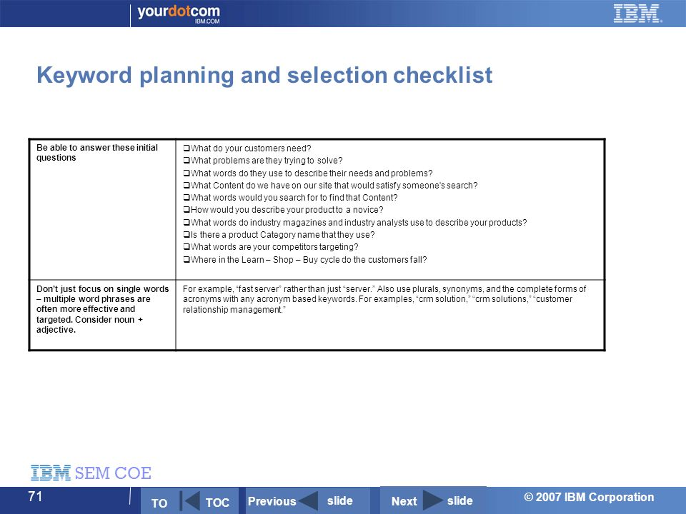 © 2007 IBM Corporation SEM COE 71 Keyword planning and selection checklist Be able to answer these initial questions  What do your customers need.