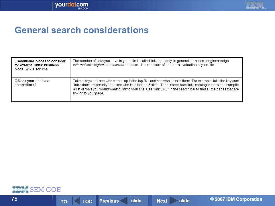 © 2007 IBM Corporation SEM COE 75 General search considerations  Additional places to consider for external links: business blogs, wikis, forums The number of links you have to your site is called link popularity.