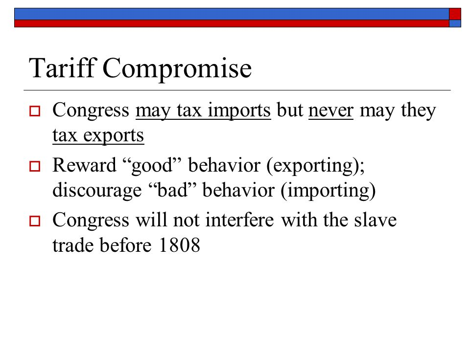 Tariff Compromise  Congress may tax imports but never may they tax exports  Reward good behavior (exporting); discourage bad behavior (importing)  Congress will not interfere with the slave trade before 1808