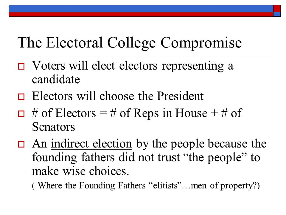 The Electoral College Compromise  Voters will elect electors representing a candidate  Electors will choose the President  # of Electors = # of Reps in House + # of Senators  An indirect election by the people because the founding fathers did not trust the people to make wise choices.
