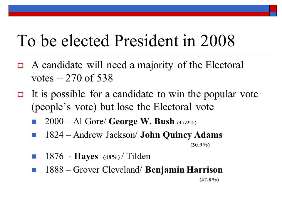 To be elected President in 2008  A candidate will need a majority of the Electoral votes – 270 of 538  It is possible for a candidate to win the popular vote (people's vote) but lose the Electoral vote 2000 – Al Gore/ George W.