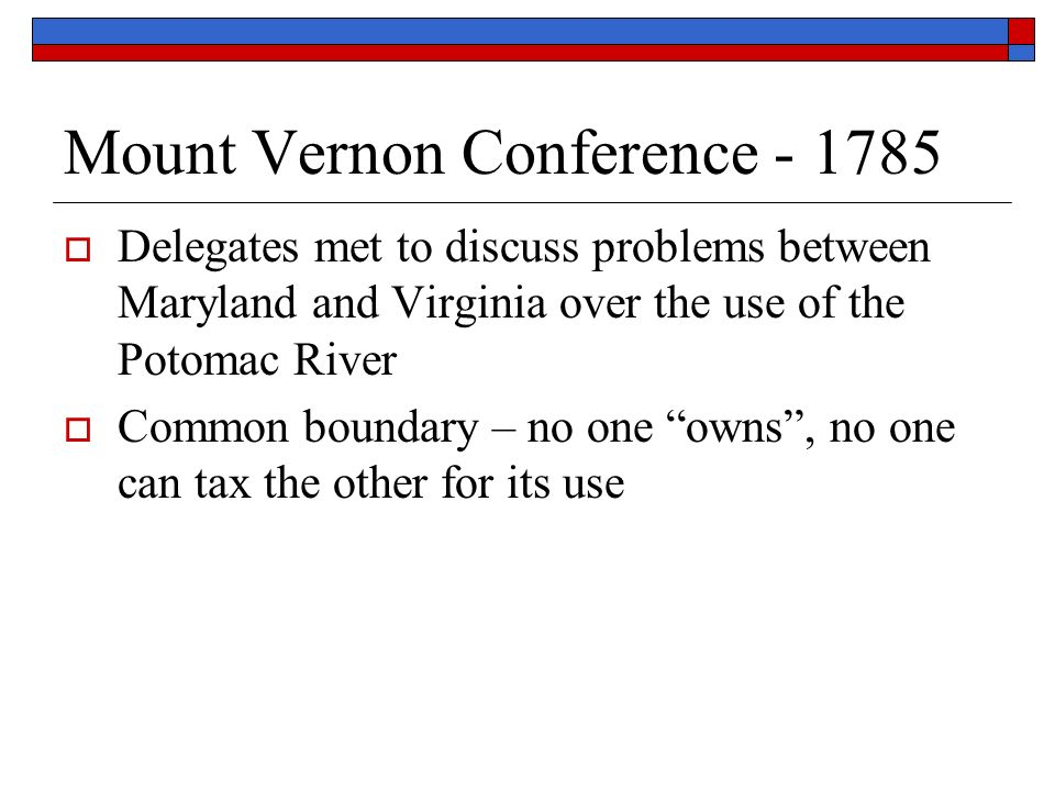 Mount Vernon Conference  Delegates met to discuss problems between Maryland and Virginia over the use of the Potomac River  Common boundary – no one owns , no one can tax the other for its use
