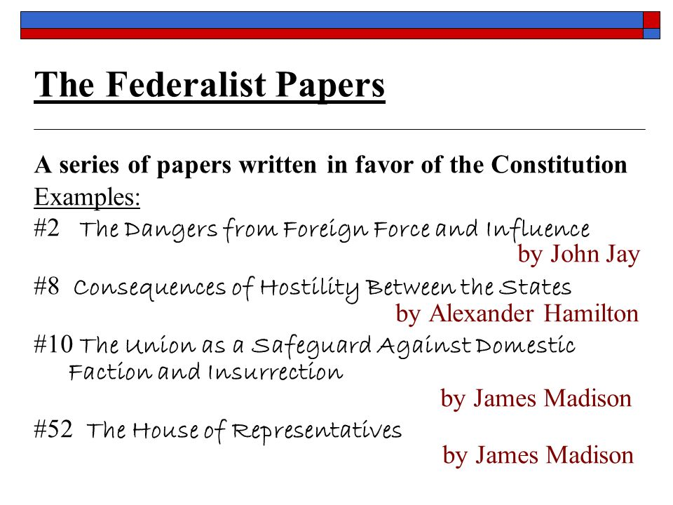 The Federalist Papers A series of papers written in favor of the Constitution Examples: #2 The Dangers from Foreign Force and Influence by John Jay #8 Consequences of Hostility Between the States by Alexander Hamilton #10 The Union as a Safeguard Against Domestic Faction and Insurrection by James Madison #52 The House of Representatives by James Madison