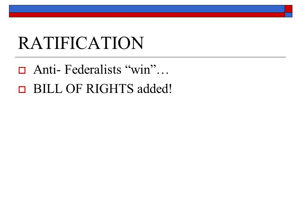 RATIFICATION  Anti- Federalists win …  BILL OF RIGHTS added!
