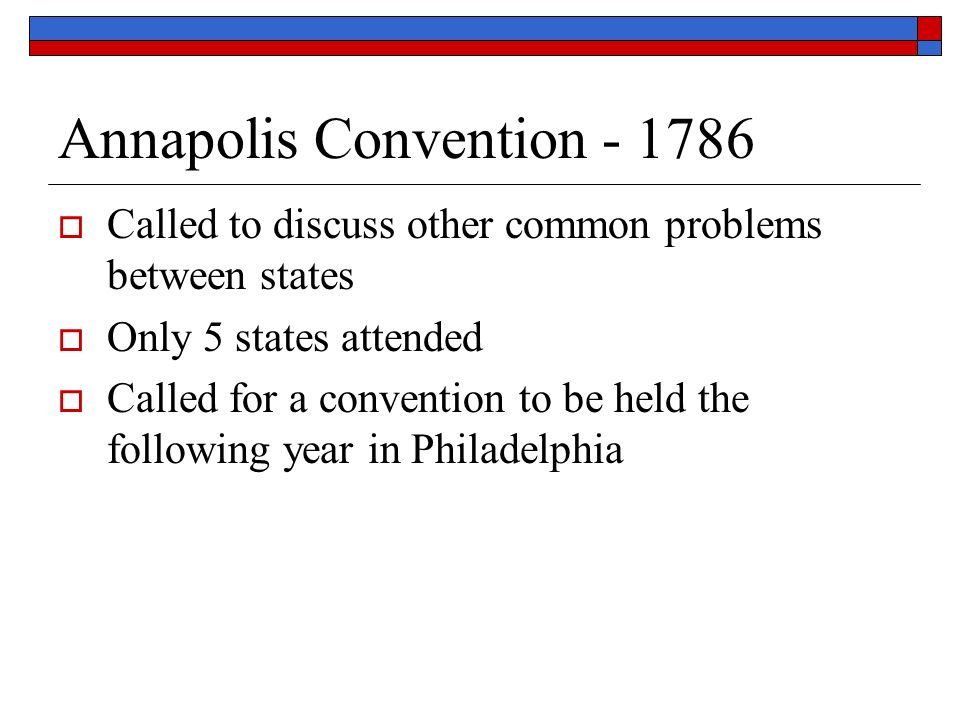 Annapolis Convention  Called to discuss other common problems between states  Only 5 states attended  Called for a convention to be held the following year in Philadelphia