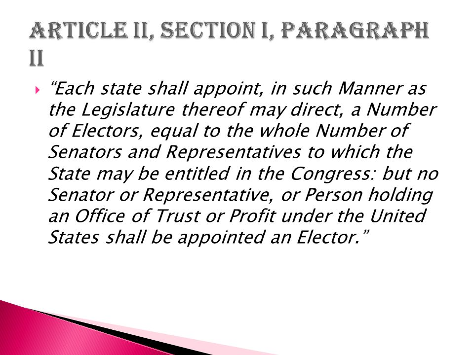  Each state shall appoint, in such Manner as the Legislature thereof may direct, a Number of Electors, equal to the whole Number of Senators and Representatives to which the State may be entitled in the Congress: but no Senator or Representative, or Person holding an Office of Trust or Profit under the United States shall be appointed an Elector.