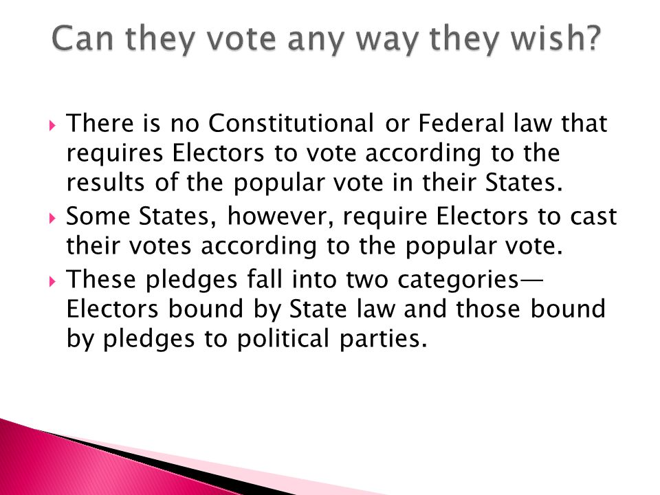  There is no Constitutional or Federal law that requires Electors to vote according to the results of the popular vote in their States.