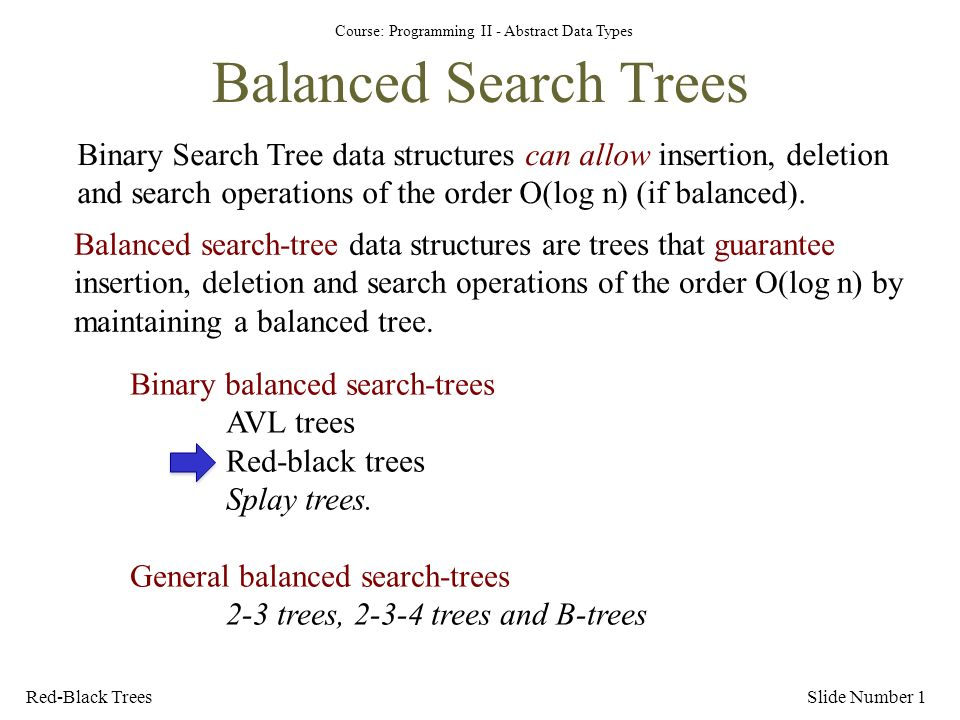 Course: Programming II - Abstract Data Types Red-Black TreesSlide Number 1 Balanced Search Trees Binary Search Tree data structures can allow insertion, deletion and search operations of the order O(log n) (if balanced).