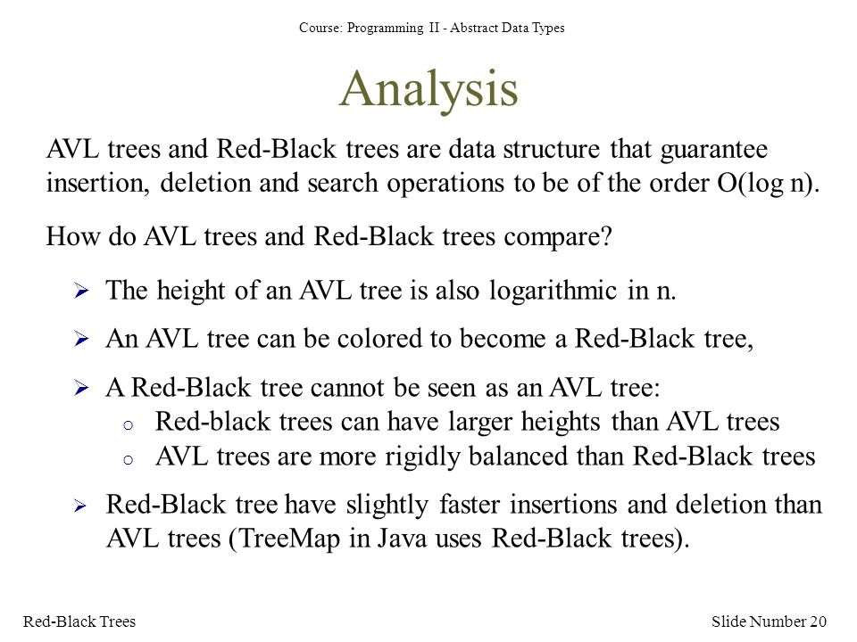 Course: Programming II - Abstract Data Types Analysis Red-Black TreesSlide Number 20 AVL trees and Red-Black trees are data structure that guarantee insertion, deletion and search operations to be of the order O(log n).