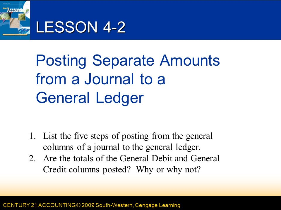 CENTURY 21 ACCOUNTING © 2009 South-Western, Cengage Learning LESSON 4-2 Posting Separate Amounts from a Journal to a General Ledger 1.List the five steps of posting from the general columns of a journal to the general ledger.