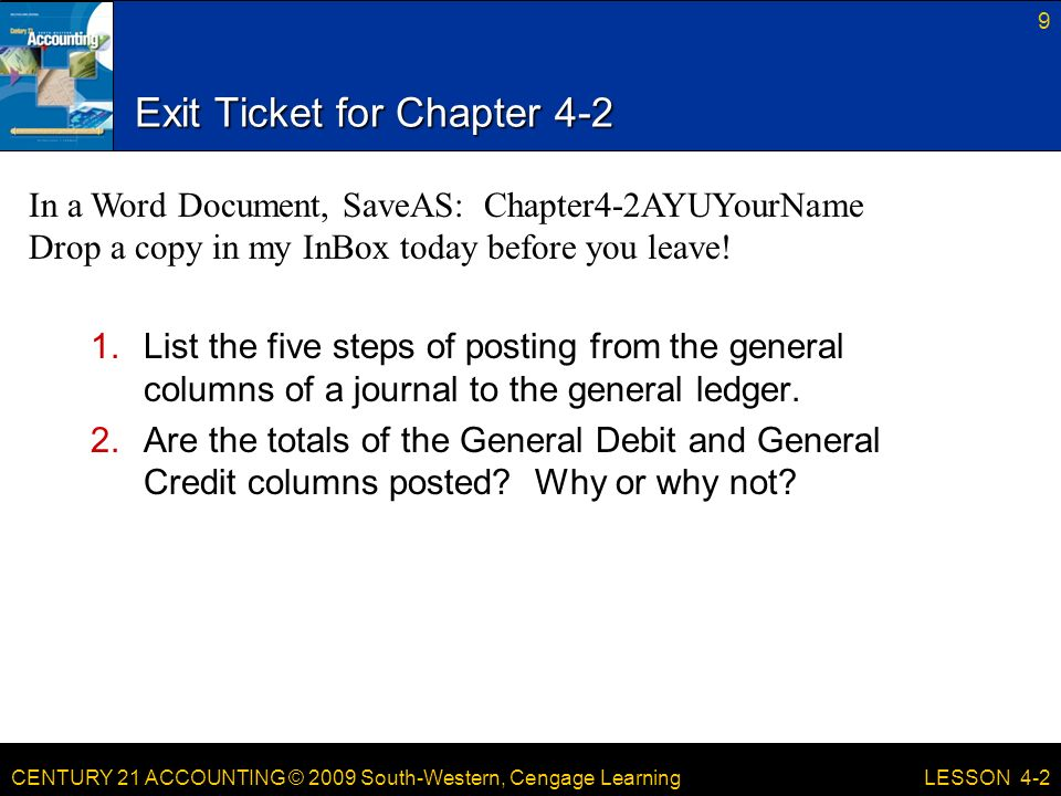 CENTURY 21 ACCOUNTING © 2009 South-Western, Cengage Learning Exit Ticket for Chapter List the five steps of posting from the general columns of a journal to the general ledger.