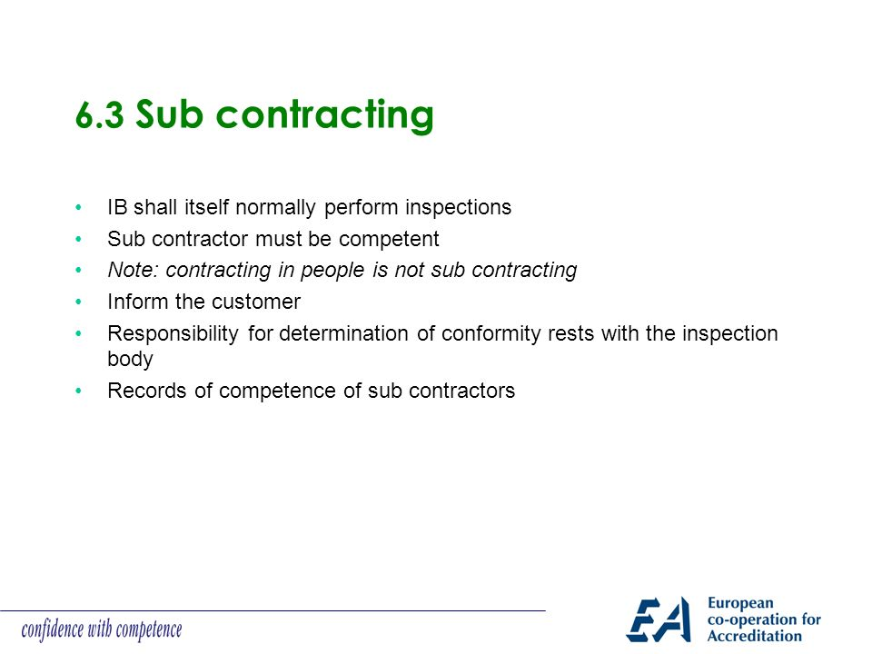 6.3 Sub contracting IB shall itself normally perform inspections Sub contractor must be competent Note: contracting in people is not sub contracting Inform the customer Responsibility for determination of conformity rests with the inspection body Records of competence of sub contractors