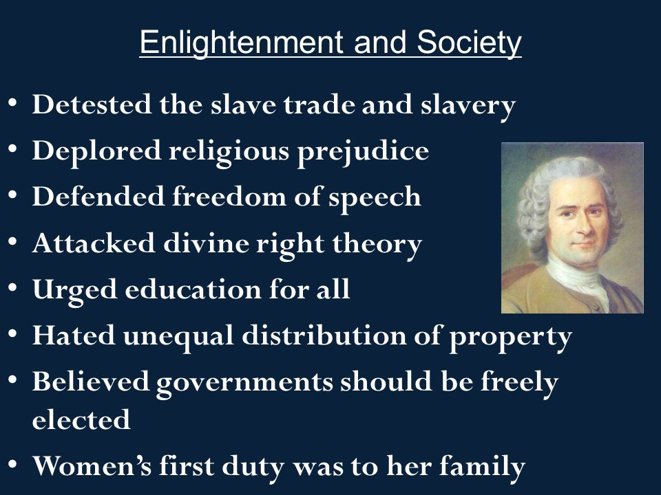 Enlightenment and Society Detested the slave trade and slavery Deplored religious prejudice Defended freedom of speech Attacked divine right theory Urged education for all Hated unequal distribution of property Believed governments should be freely elected Women's first duty was to her family