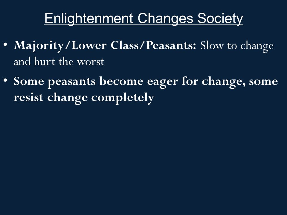 Enlightenment Changes Society Majority/Lower Class/Peasants: Slow to change and hurt the worst Some peasants become eager for change, some resist change completely