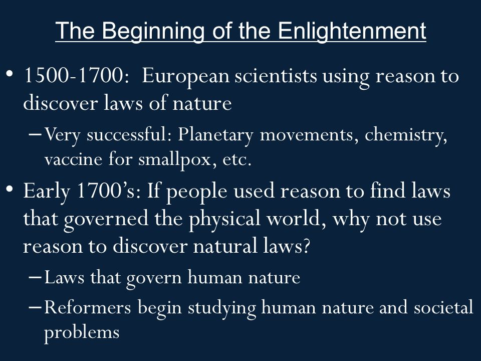 The Beginning of the Enlightenment : European scientists using reason to discover laws of nature – Very successful: Planetary movements, chemistry, vaccine for smallpox, etc.