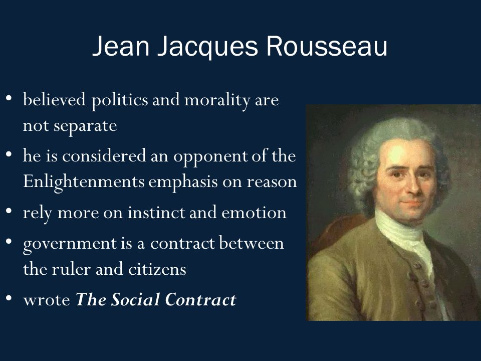 Jean Jacques Rousseau believed politics and morality are not separate he is considered an opponent of the Enlightenments emphasis on reason rely more on instinct and emotion government is a contract between the ruler and citizens wrote The Social Contract