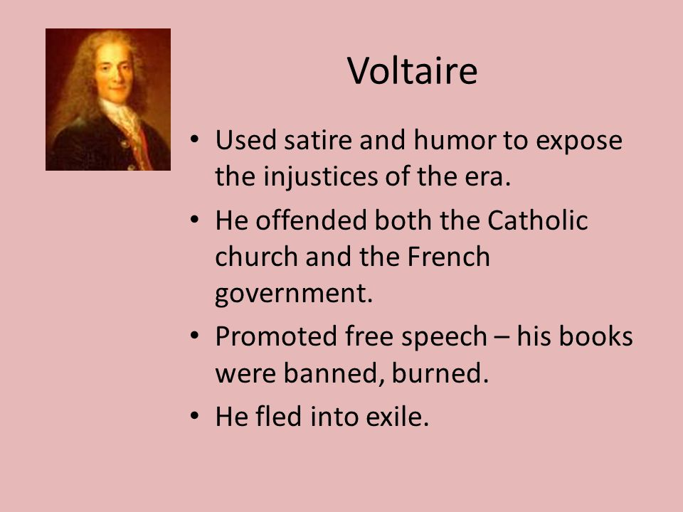Voltaire Used satire and humor to expose the injustices of the era.