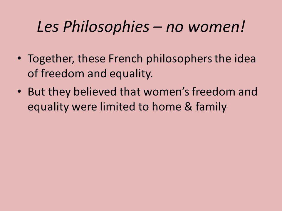 Les Philosophies – no women. Together, these French philosophers the idea of freedom and equality.