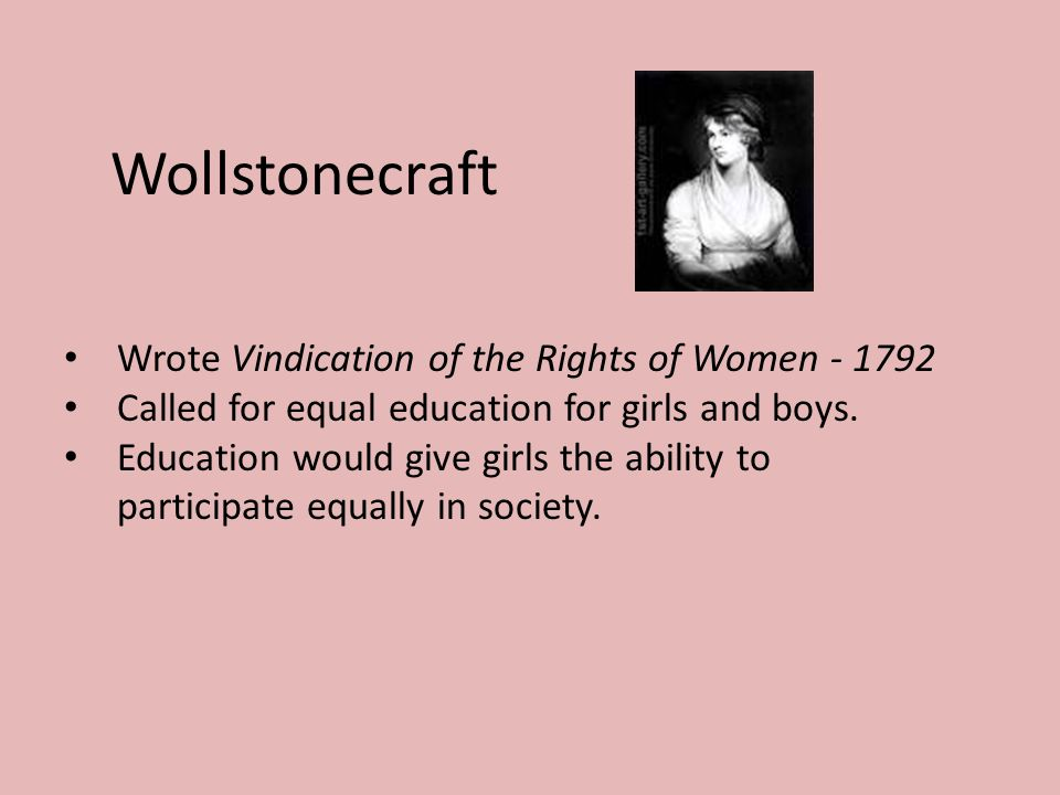 Wollstonecraft Wrote Vindication of the Rights of Women Called for equal education for girls and boys.