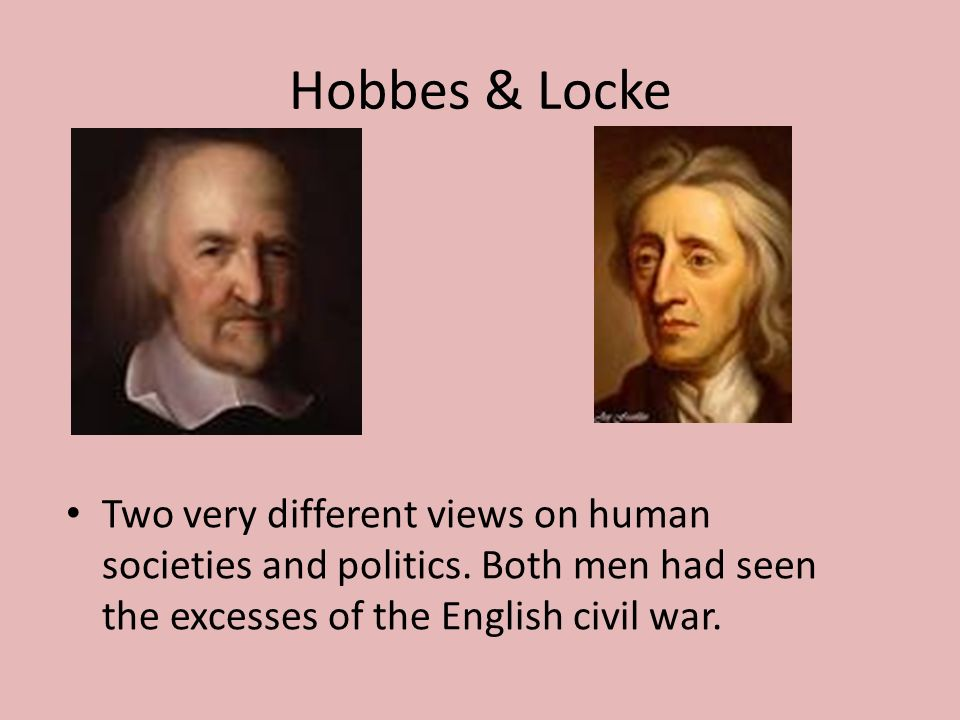 Hobbes & Locke Two very different views on human societies and politics.