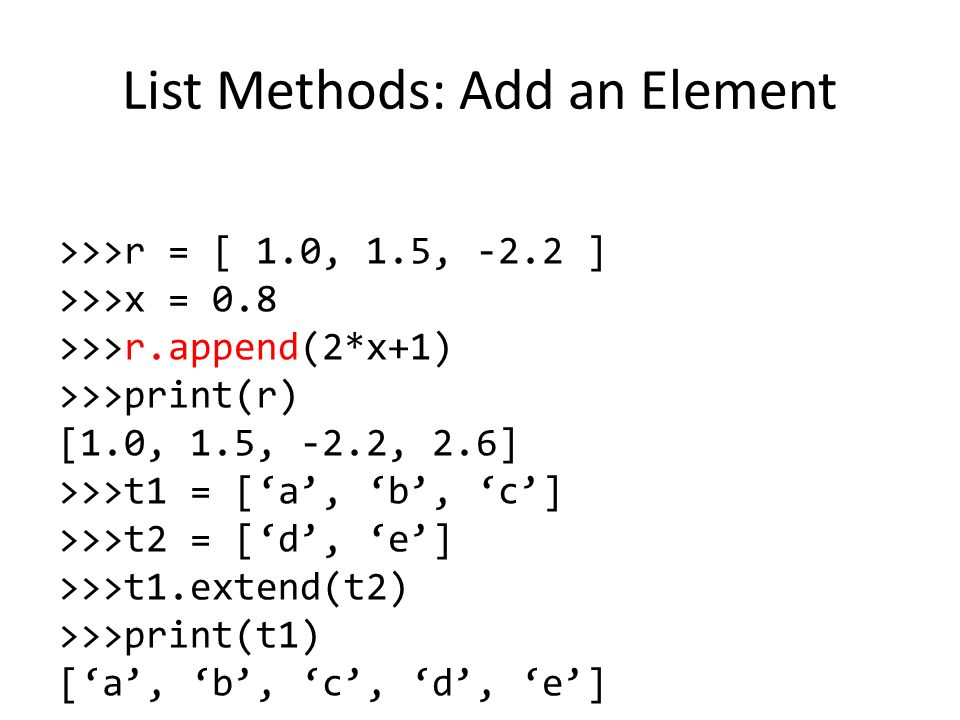 List Methods: Add an Element >>>r = [ 1.0, 1.5, -2.2 ] >>>x = 0.8 >>>r.append(2*x+1) >>>print(r) [1.0, 1.5, -2.2, 2.6] >>>t1 = ['a', 'b', 'c'] >>>t2 = ['d', 'e'] >>>t1.extend(t2) >>>print(t1) ['a', 'b', 'c', 'd', 'e']