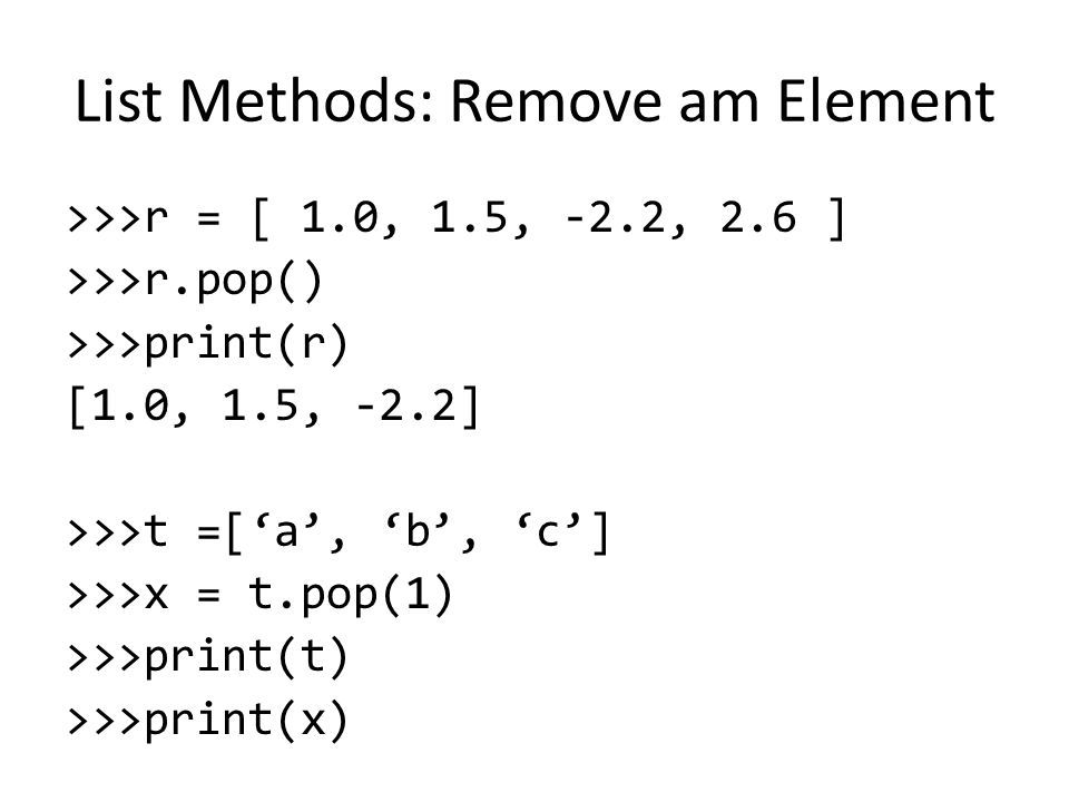 List Methods: Remove am Element >>>r = [ 1.0, 1.5, -2.2, 2.6 ] >>>r.pop() >>>print(r) [1.0, 1.5, -2.2] >>>t =['a', 'b', 'c'] >>>x = t.pop(1) >>>print(t) >>>print(x)