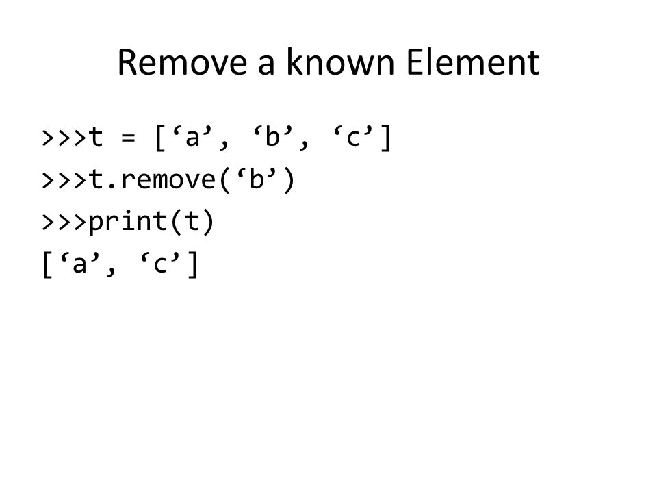 Remove a known Element >>>t = ['a', 'b', 'c'] >>>t.remove('b') >>>print(t) ['a', 'c']