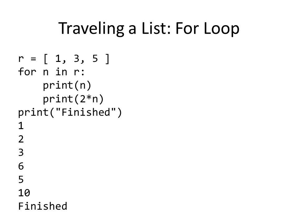Traveling a List: For Loop r = [ 1, 3, 5 ] for n in r: print(n) print(2*n) print( Finished ) 1 2 3 6 5 10 Finished