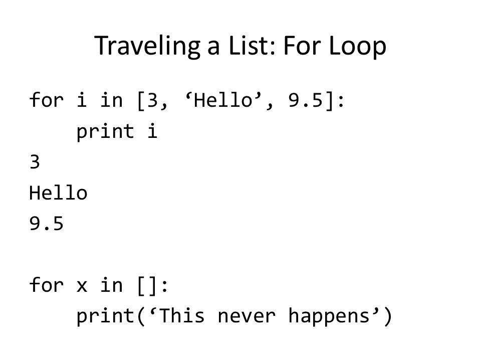 Traveling a List: For Loop for i in [3, 'Hello', 9.5]: print i 3 Hello 9.5 for x in []: print('This never happens')