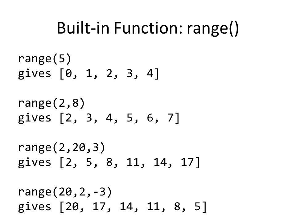 Built-in Function: range() range(5) gives [0, 1, 2, 3, 4] range(2,8) gives [2, 3, 4, 5, 6, 7] range(2,20,3) gives [2, 5, 8, 11, 14, 17] range(20,2,-3) gives [20, 17, 14, 11, 8, 5]