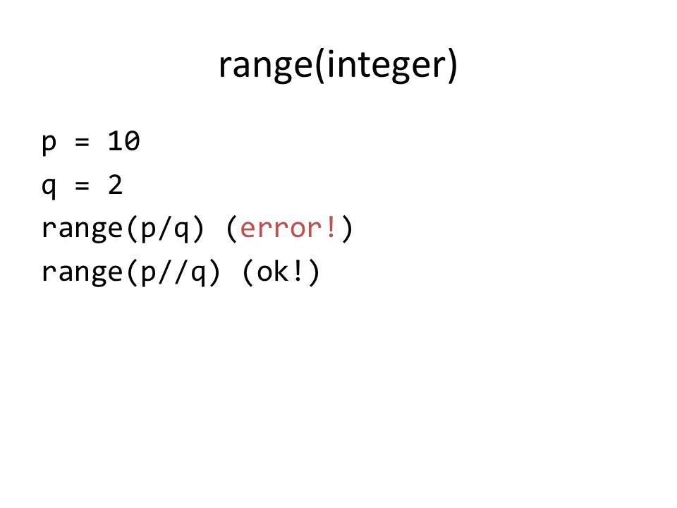 range(integer) p = 10 q = 2 range(p/q) (error!) range(p//q) (ok!)