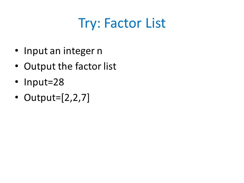 Try: Factor List Input an integer n Output the factor list Input=28 Output=[2,2,7]