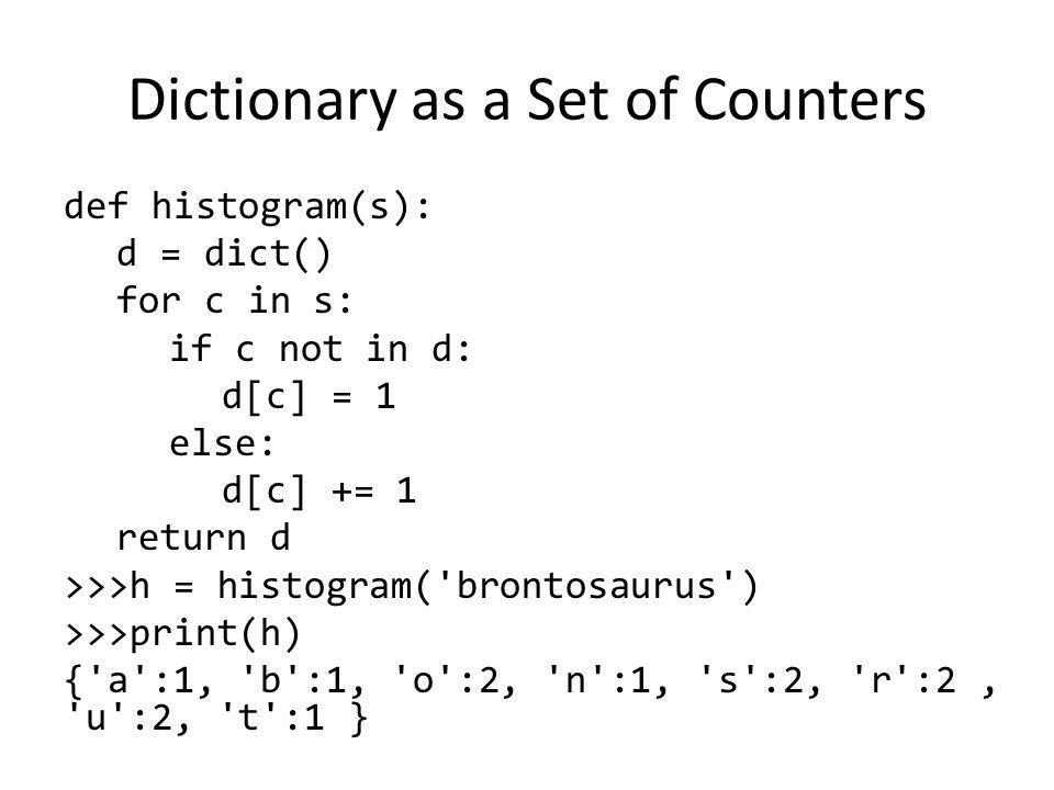 Dictionary as a Set of Counters def histogram(s): d = dict() for c in s: if c not in d: d[c] = 1 else: d[c] += 1 return d >>>h = histogram( brontosaurus ) >>>print(h) { a :1, b :1, o :2, n :1, s :2, r :2, u :2, t :1 }