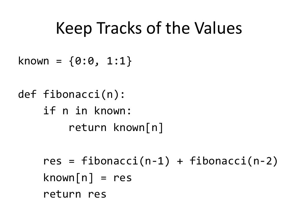 Keep Tracks of the Values known = {0:0, 1:1} def fibonacci(n): if n in known: return known[n] res = fibonacci(n-1) + fibonacci(n-2) known[n] = res return res